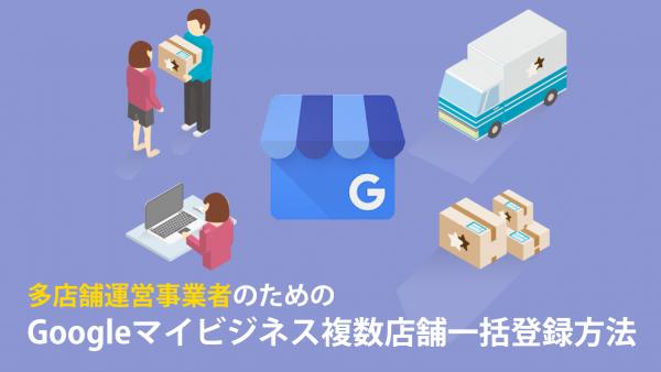 多店舗運営事業者のための「Googleマイビジネス複数店舗一括登録方法」